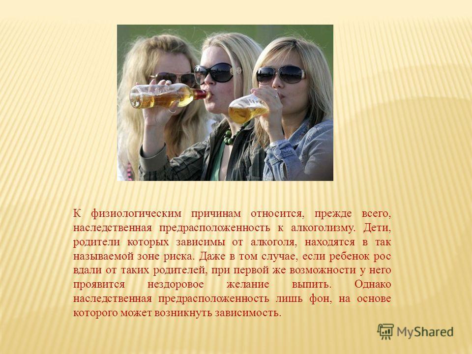 К физиологическим причинам относится, прежде всего, наследственная предрасположенность к алкоголизму. Дети, родители которых зависимы от алкоголя, находятся в так называемой зоне риска. Даже в том случае, если ребенок рос вдали от таких родителей, пр