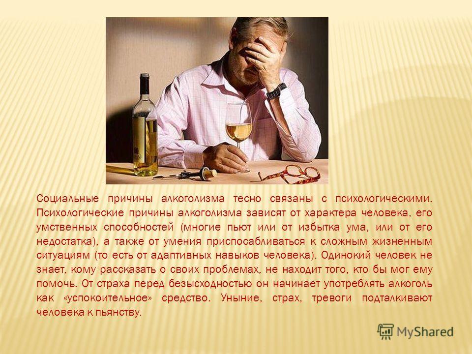 Социальные причины алкоголизма тесно связаны с психологическими. Психологические причины алкоголизма зависят от характера человека, его умственных способностей (многие пьют или от избытка ума, или от его недостатка), а также от умения приспосабливать