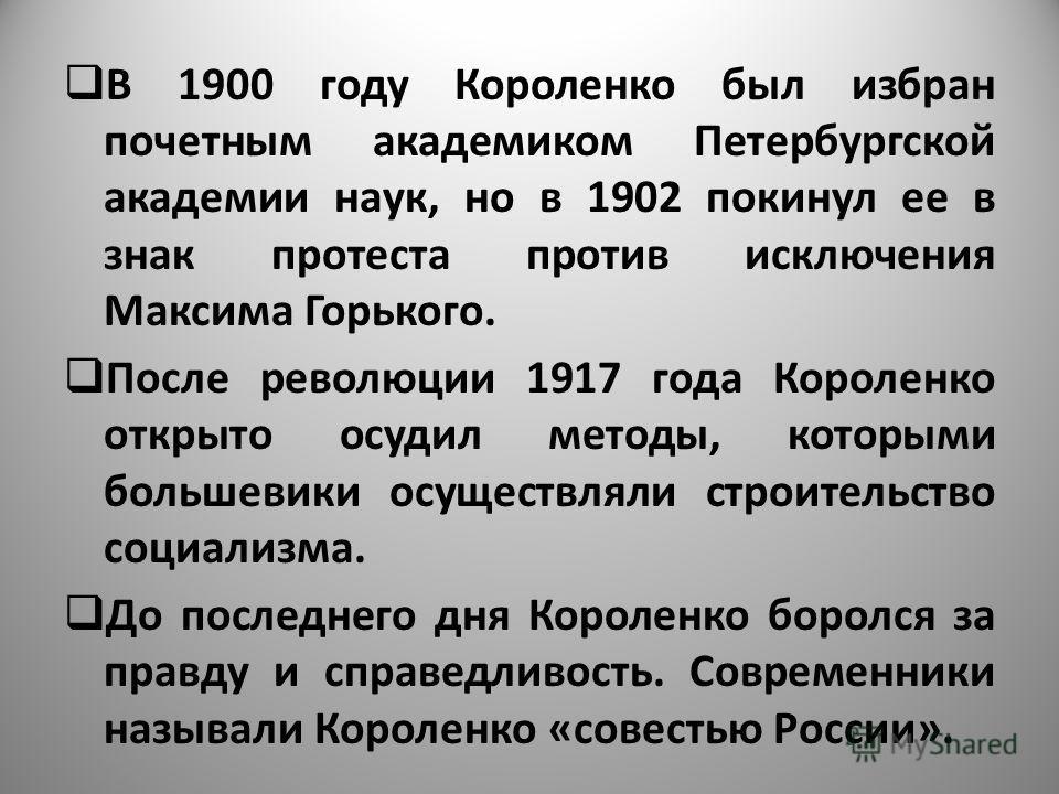 В 1900 году Короленко был избран почетным академиком Петербургской академии наук, но в 1902 покинул ее в знак протеста против исключения Максима Горького. После революции 1917 года Короленко открыто осудил методы, которыми большевики осуществляли стр