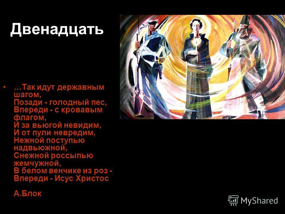 Двенадцать …Так идут державным шагом, Позади - голодный пес, Впереди - с кровавым флагом, И за вьюгой невидим, И от пули невредим, Нежной поступью надвьюжной, Снежной россыпью жемчужной, В белом венчике из роз - Впереди - Исус Христос А.Блок