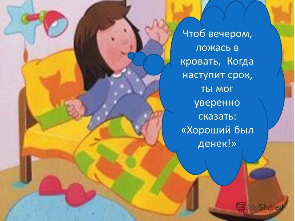 Чтоб вечером, ложась в кровать, Когда наступит срок, ты мог уверенно сказать: «Хороший был денек!»