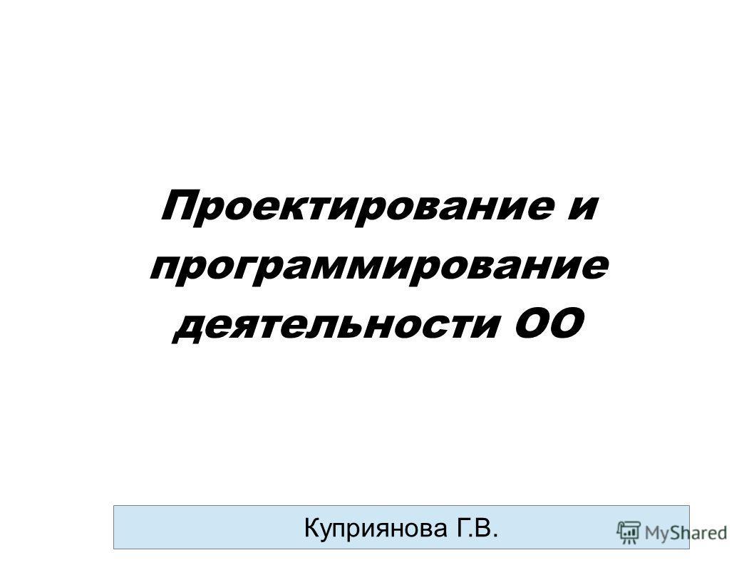 Проектирование и программирование деятельности ОО Куприянова Г.В.