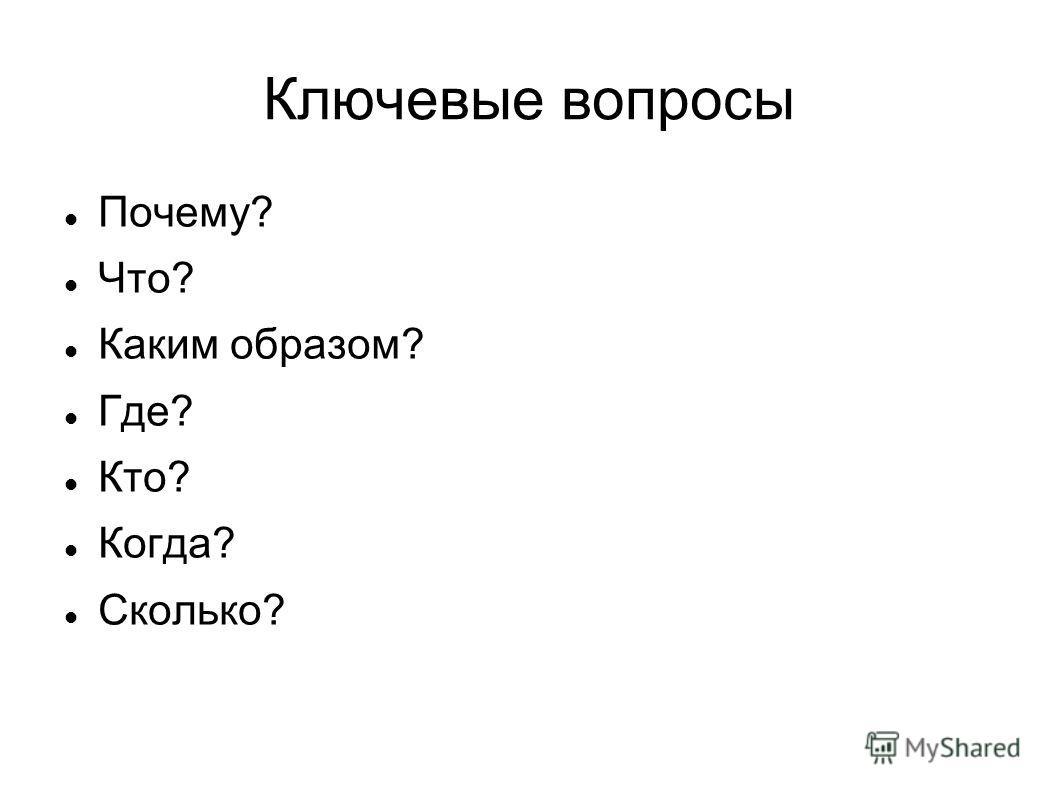 Ключевые вопросы Почему? Что? Каким образом? Где? Кто? Когда? Сколько?