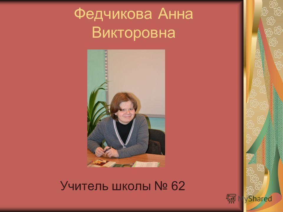Федчикова Анна Викторовна Учитель школы 62