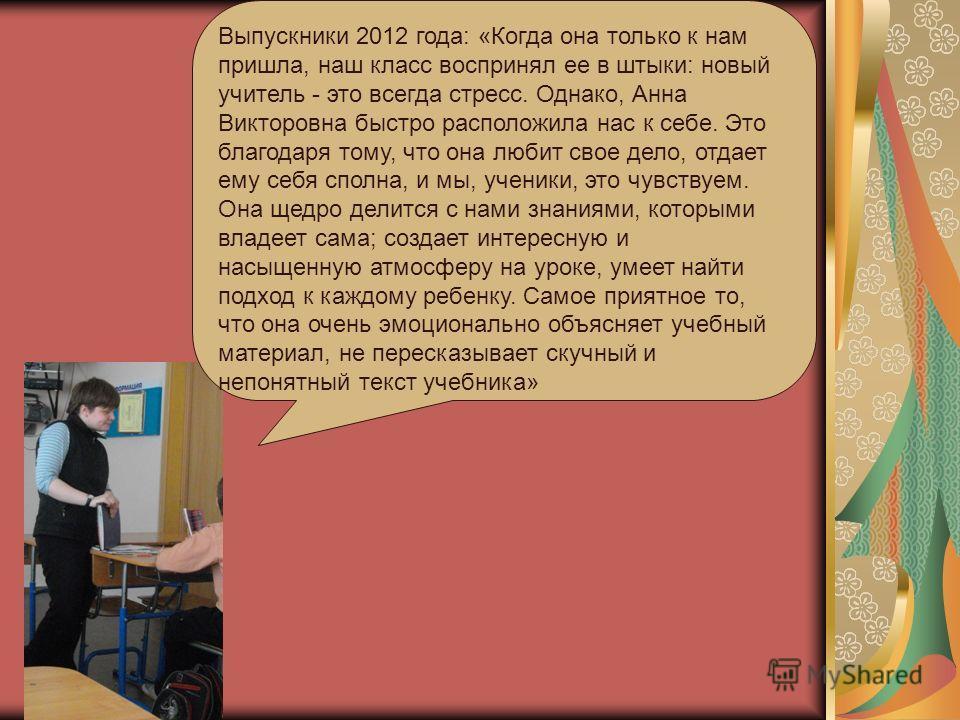 Выпускники 2012 года: «Когда она только к нам пришла, наш класс воспринял ее в штыки: новый учитель - это всегда стресс. Однако, Анна Викторовна быстро расположила нас к себе. Это благодаря тому, что она любит свое дело, отдает ему себя сполна, и мы,