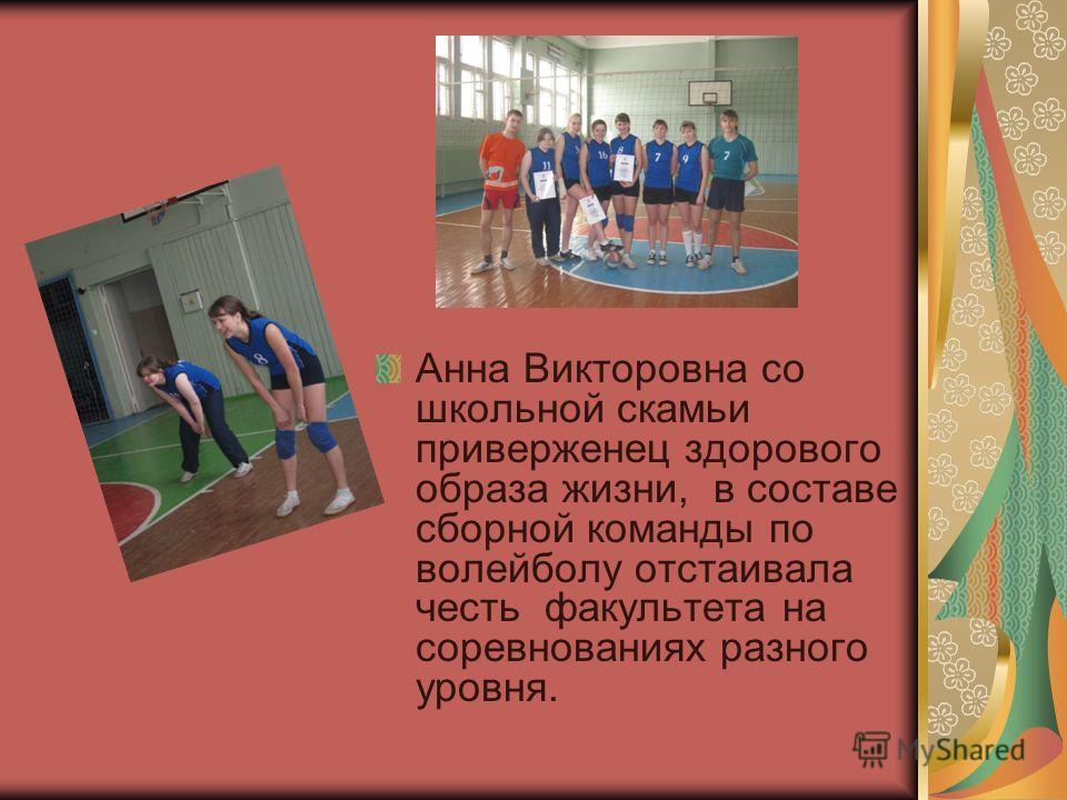 Анна Викторовна со школьной скамьи приверженец здорового образа жизни, в составе сборной команды по волейболу отстаивала честь факультета на соревнованиях разного уровня.