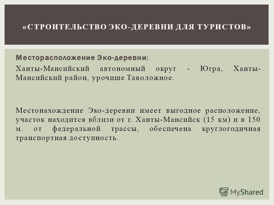 Месторасположение Эко-деревни: Ханты-Мансийский автономный округ - Югра, Ханты- Мансийский район, урочище Таволожное. Местонахождение Эко-деревни имеет выгодное расположение, участок находится вблизи от г. Ханты-Мансийск (15 км) и в 150 м. от федерал