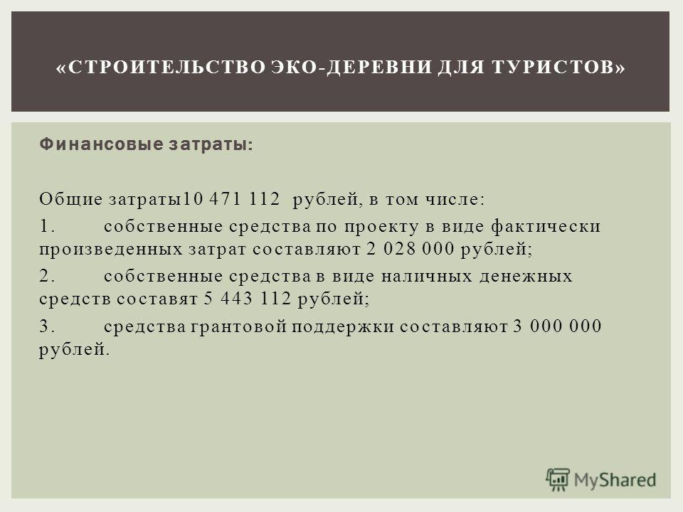 Финансовые затраты: Общие затраты 10 471 112 рублей, в том числе: 1. собственные средства по проекту в виде фактически произведенных затрат составляют 2 028 000 рублей; 2. собственные средства в виде наличных денежных средств составят 5 443 112 рубле