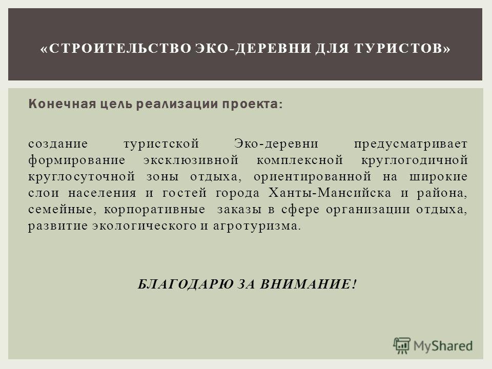 Конечная цель реализации проекта: создание туристской Эко-деревни предусматривает формирование эксклюзивной комплексной круглогодичной круглосуточной зоны отдыха, ориентированной на широкие слои населения и гостей города Ханты-Мансийска и района, сем