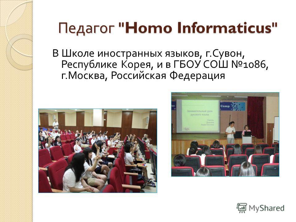 В Школе иностранных языков, г. Сувон, Республике Корея, и в ГБОУ СОШ 1086, г. Москва, Российская Федерация Педагог Homo Informaticus