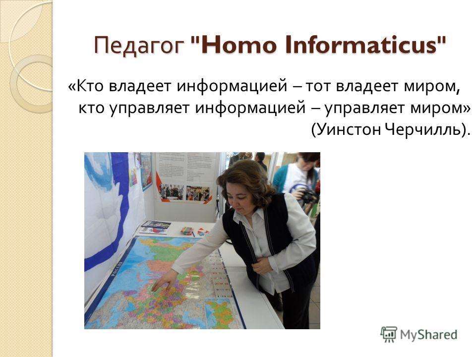 « Кто владеет информацией – тот владеет миром, кто управляет информацией – управляет миром » ( Уинстон Черчилль ). Педагог Homo Informaticus