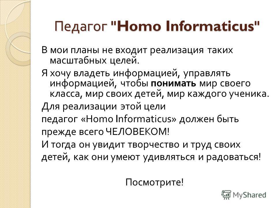 В мои планы не входит реализация таких масштабных целей. Я хочу владеть информацией, управлять информацией, чтобы понимать мир своего класса, мир своих детей, мир каждого ученика. Для реализации этой цели педагог «Homo Informaticus» должен быть прежд