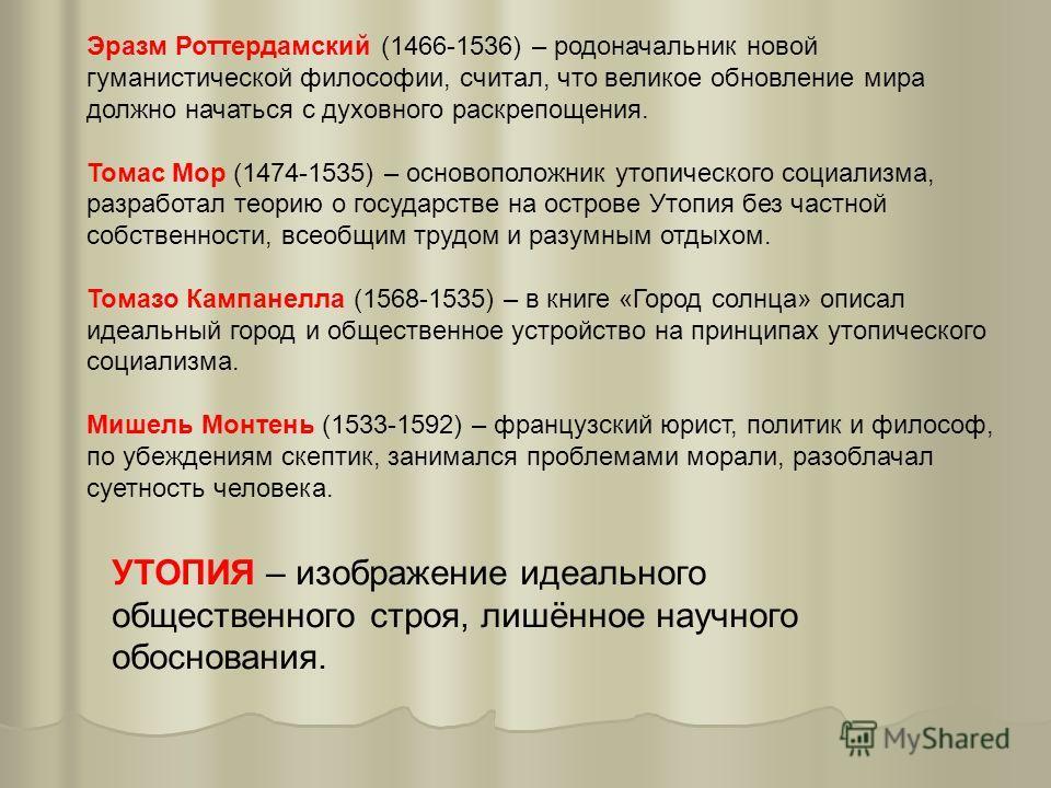 Эразм Роттердамский (1466-1536) – родоначальник новой гуманистической философии, считал, что великое обновление мира должно начаться с духовного раскрепощения. Томас Мор (1474-1535) – основоположник утопического социализма, разработал теорию о госуда