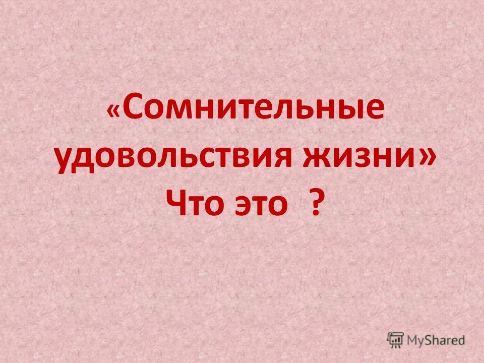 « Сомнительные удовольствия жизни» Что это ?