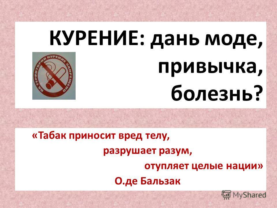 КУРЕНИЕ: дань моде, привычка, болезнь? «Табак приносит вред телу, разрушает разум, отупляет целые нации» О.де Бальзак