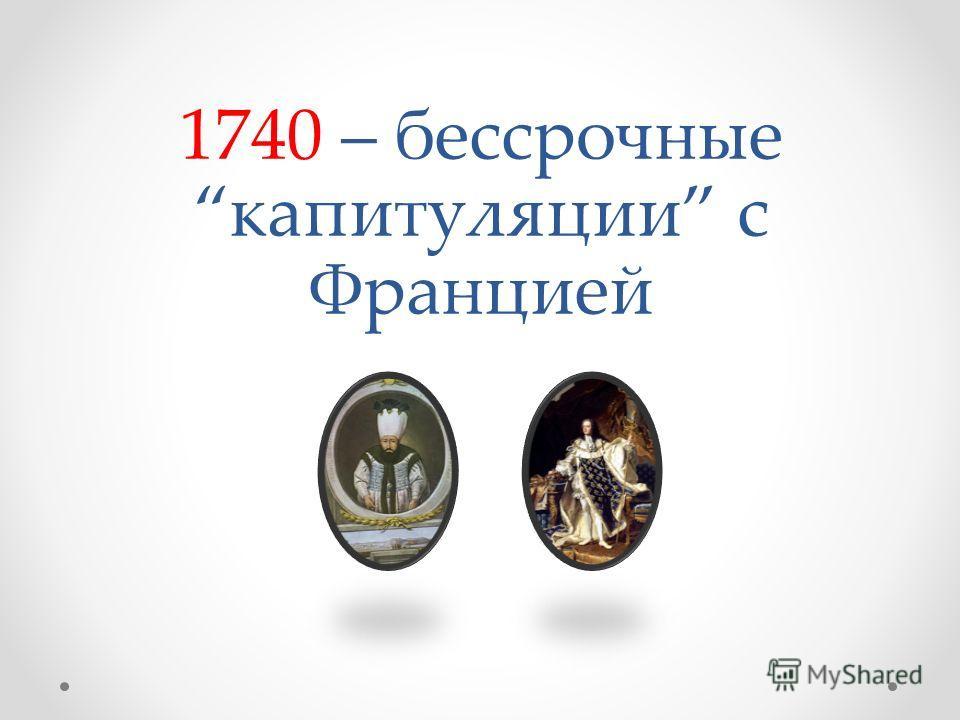 1740 – бессрочныекапитуляции с Францией