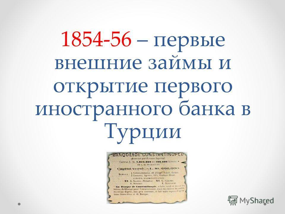1854-56 – первые внешние займы и открытие первого иностранного банка в Турции