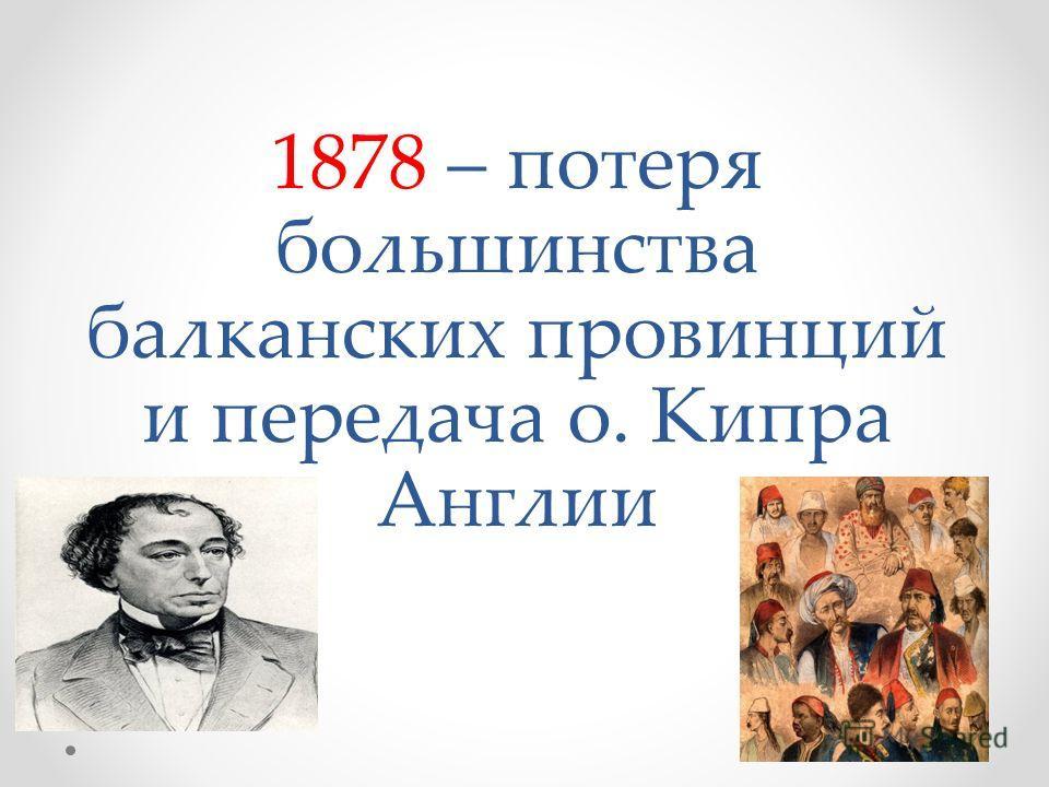 1878 – потеря большинства балканских провинций и передача о. Кипра Англии