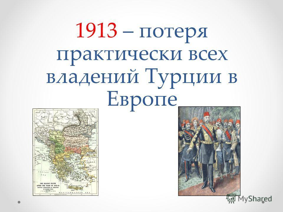 1913 – потеря практически всех владений Турции в Европе