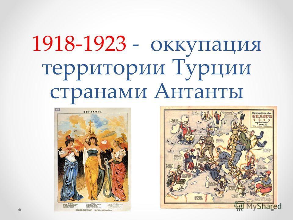 1918-1923 - оккупация территории Турции странами Антанты