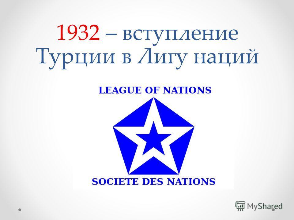 1932 – вступление Турции в Лигу наций
