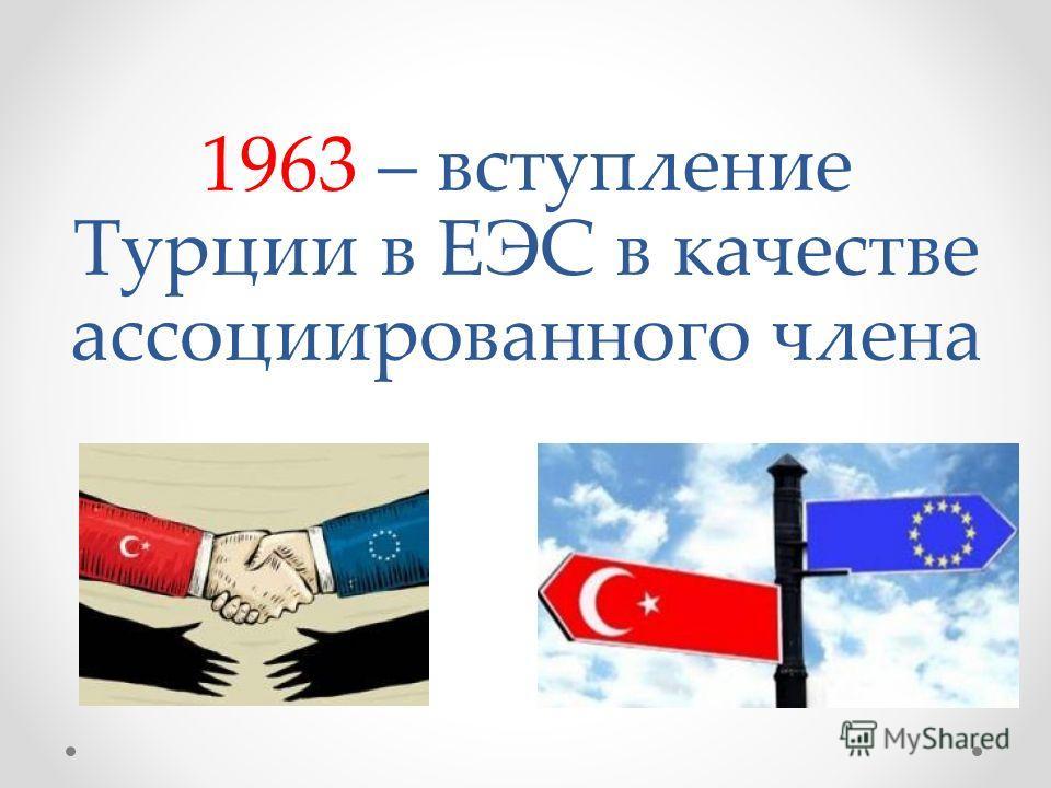 1963 – вступление Турции в ЕЭС в качестве ассоциированного члена