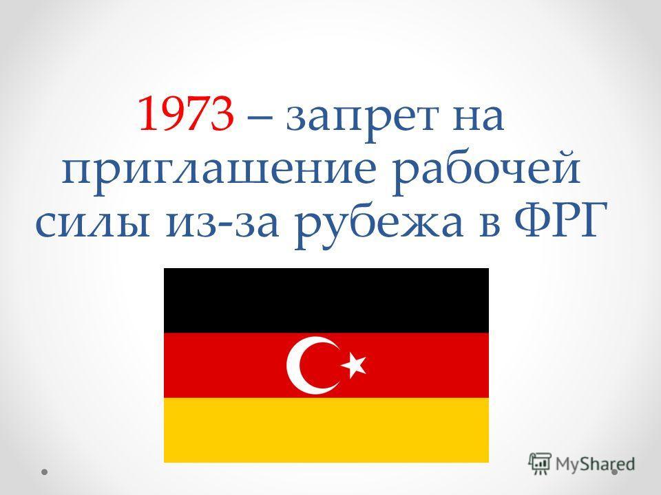 1973 – запрет на приглашение рабочей силы из-за рубежа в ФРГ
