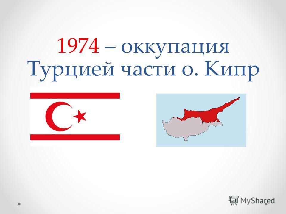 1974 – оккупация Турцией части о. Кипр