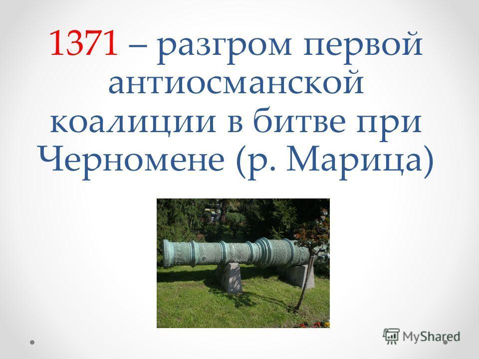 1371 – разгром первой антиосманской коалиции в битве при Черномене (р. Марица)
