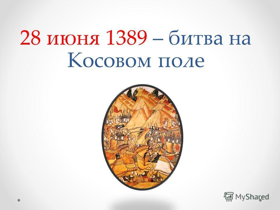 28 июня 1389 – битва на Косовом поле