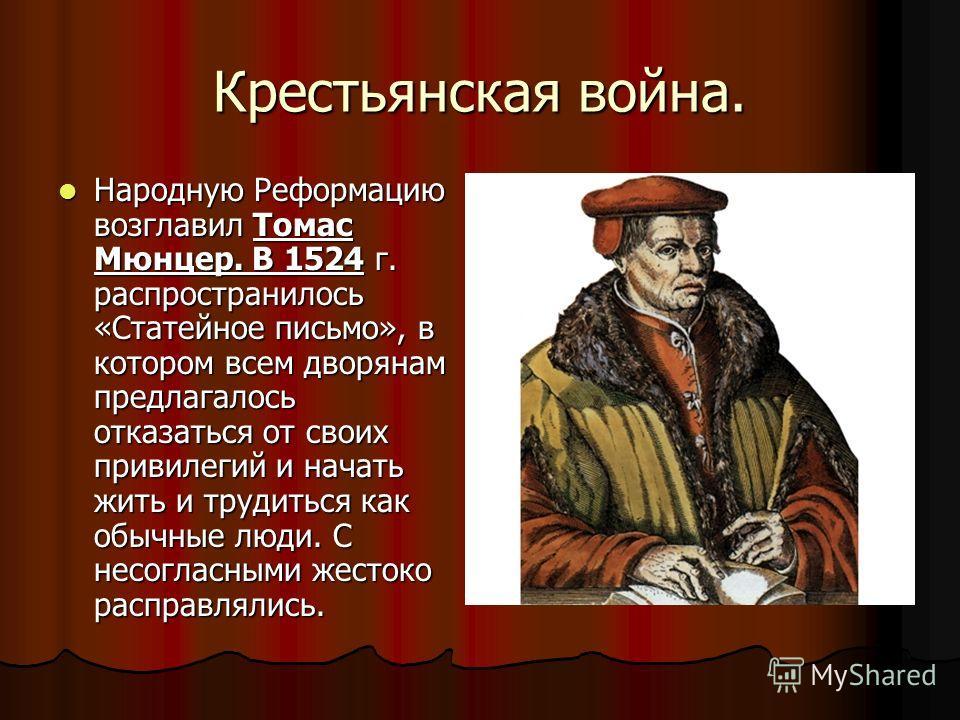 Крестьянская война. Народную Реформацию возглавил Томас Мюнцер. В 1524 г. распространилось «Статейное письмо», в котором всем дворянам предлагалось отказаться от своих привилегий и начать жить и трудиться как обычные люди. С несогласными жестоко расп