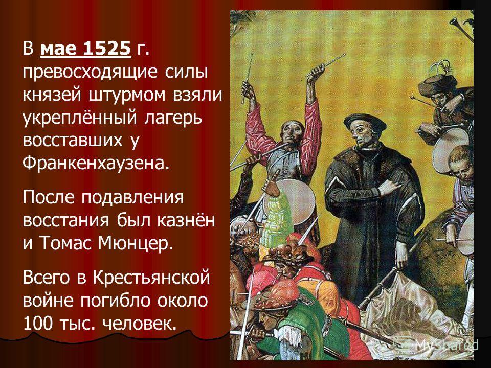 В мае 1525 г. превосходящие силы князей штурмом взяли укреплённый лагерь восставших у Франкенхаузена. После подавления восстания был казнён и Томас Мюнцер. Всего в Крестьянской войне погибло около 100 тыс. человек.