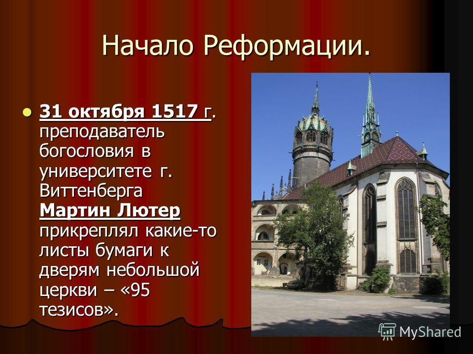 Начало Реформации. 31 октября 1517 г. преподаватель богословия в университете г. Виттенберга Мартин Лютер прикреплял какие-то листы бумаги к дверям небольшой церкви – «95 тезисов». 31 октября 1517 г. преподаватель богословия в университете г. Виттенб