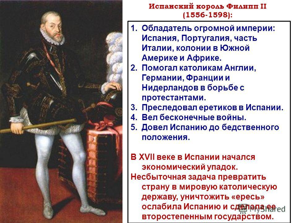 Испанский король Филипп II (1556-1598): 1. Обладатель огромной империи: Испания, Португалия, часть Италии, колонии в Южной Америке и Африке. 2. Помогал католикам Англии, Германии, Франции и Нидерландов в борьбе с протестантами. 3. Преследовал еретико