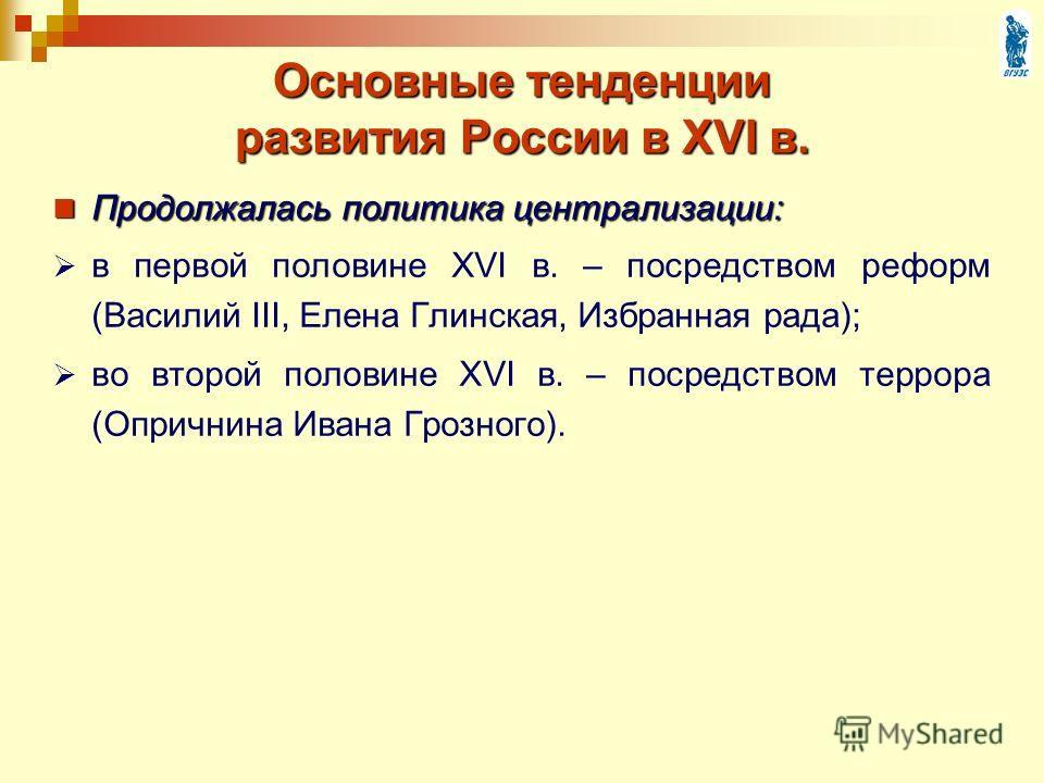 Основные тенденции развития России в XVI в. Продолжалась политика централизации: Продолжалась политика централизации: в первой половине XVI в. – посредством реформ (Василий III, Елена Глинская, Избранная рада); во второй половине XVI в. – посредством