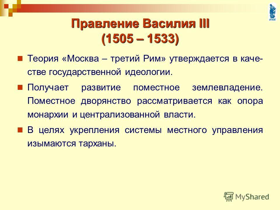 Правление Василия III (1505 – 1533) Теория «Москва – третий Рим» утверждается в каче- стве государственной идеологии. Получает развитие поместное землевладение. Поместное дворянство рассматривается как опора монархии и централизованной власти. В целя