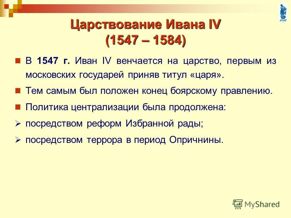 Царствование Ивана IV (1547 – 1584) В 1547 г. Иван IV венчается на царство, первым из московских государей приняв титул «царя». Тем самым был положен конец боярскому правлению. Политика централизации была продолжена: посредством реформ Избранной рады