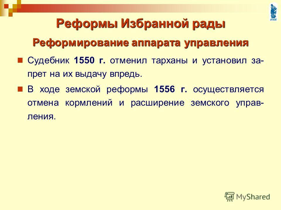 Реформы Избранной рады Судебник 1550 г. отменил тарханы и установил за- прет на их выдачу впредь. В ходе земской реформы 1556 г. осуществляется отмена кормлений и расширение земского управ- ления. Реформирование аппарата управления