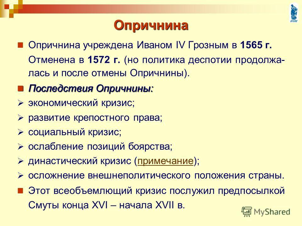 Опричнина Опричнина учреждена Иваном IV Грозным в 1565 г. Отменена в 1572 г. (но политика деспотии продолжа- лась и после отмены Опричнины). Последствия Опричнины: Последствия Опричнины: экономический кризис; развитие крепостного права; социальный кр