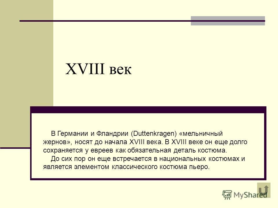 XVIII век В Германии и Фландрии (Duttenkragen) «мельничный жернов», носят до начала XVIII века. В XVIII веке он еще долго сохраняется у евреев как обязательная деталь костюма. До сих пор он еще встречается в национальных костюмах и является элементом