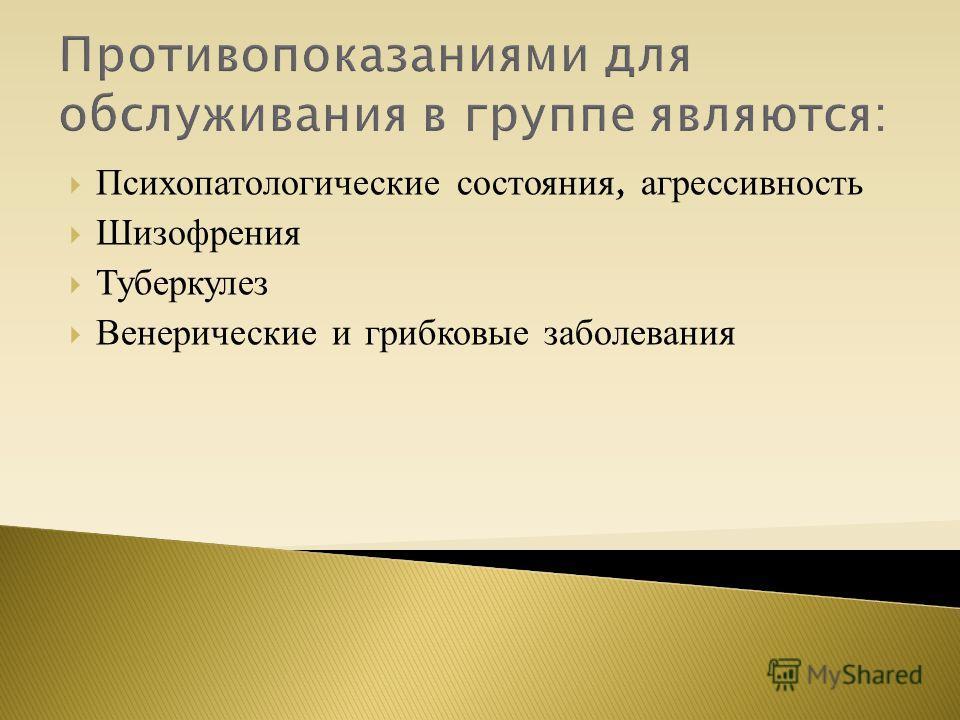 Противопоказаниями для обслуживания в группе являются: Психопатологические состояния, агрессивность Шизофрения Туберкулез Венерические и грибковые заболевания