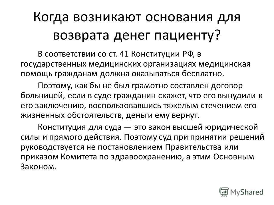 Когда возникают основания для возврата денег пациенту? В соответствии со ст. 41 Конституции РФ, в государственных медицинских организациях медицинская помощь гражданам должна оказываться бесплатно. Поэтому, как бы не был грамотно составлен договор бо
