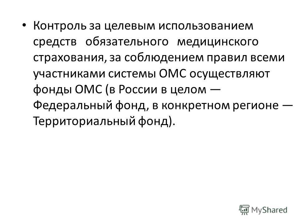Контроль за целевым использованием средств обязательного медицинского страхования, за соблюдением правил всеми участниками системы ОМС осуществляют фонды ОМС (в России в целом Федеральный фонд, в конкретном регионе Территориальный фонд).