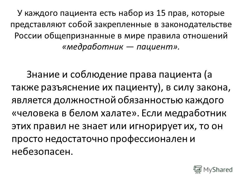 У каждого пациента есть набор из 15 прав, которые представляют собой закрепленные в законодательстве России общепризнанные в мире правила отношений «медработник пациент». Знание и соблюдение права пациента (а также разъяснение их пациенту), в силу за