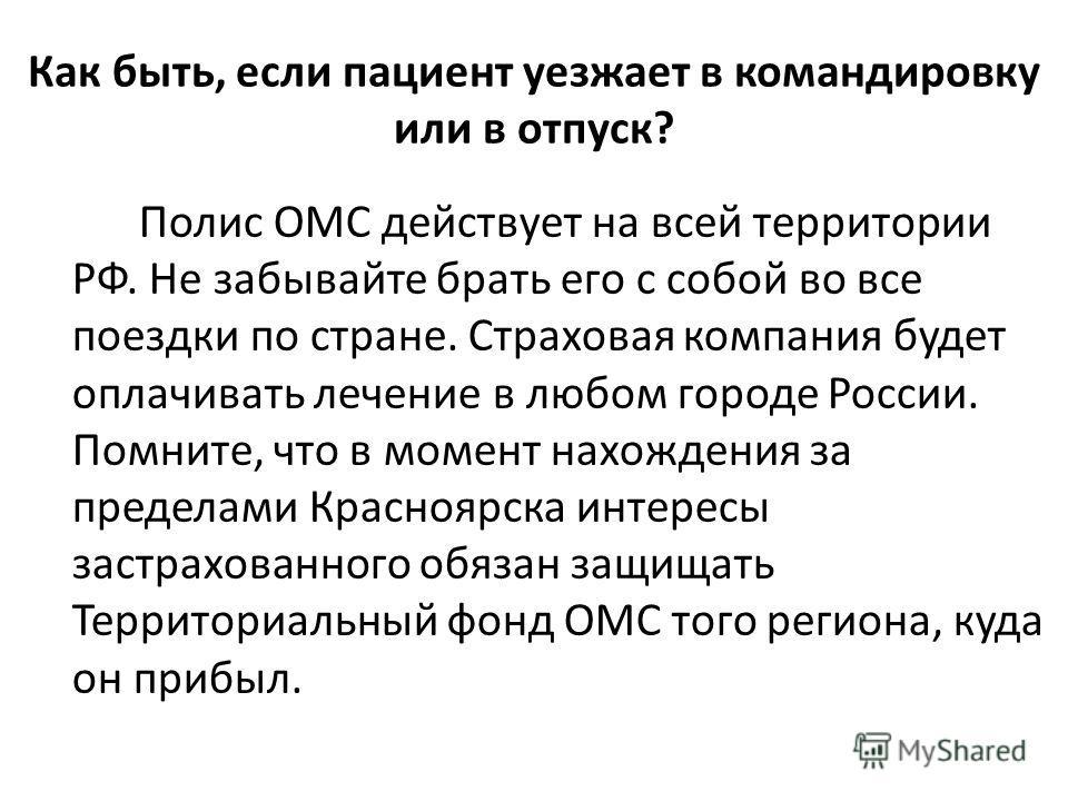 Как быть, если пациент уезжает в командировку или в отпуск? Полис ОМС действует на всей территории РФ. Не забывайте брать его с собой во все поездки по стране. Страховая компания будет оплачивать лечение в любом городе России. Помните, что в момент н