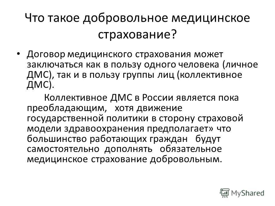 Что такое добровольное медицинское страхование? Договор медицинского страхования может заключаться как в пользу одного человека (личное ДМС), так и в пользу группы лиц (коллективное ДМС). Коллективное ДМС в России является пока преобладающим, хотя дв