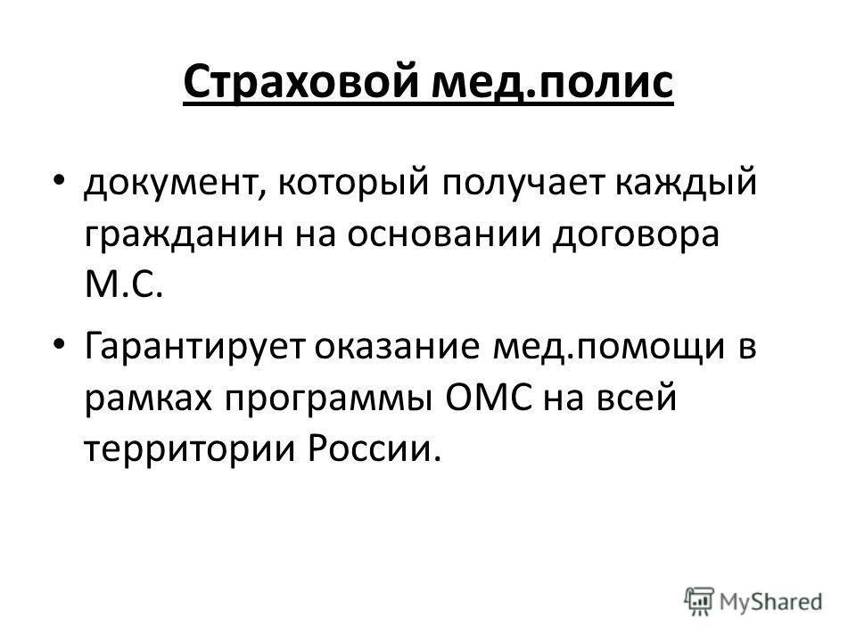 Страховой мед.полис документ, который получает каждый гражданин на основании договора М.С. Гарантирует оказание мед.помощи в рамках программы ОМС на всей территории России.