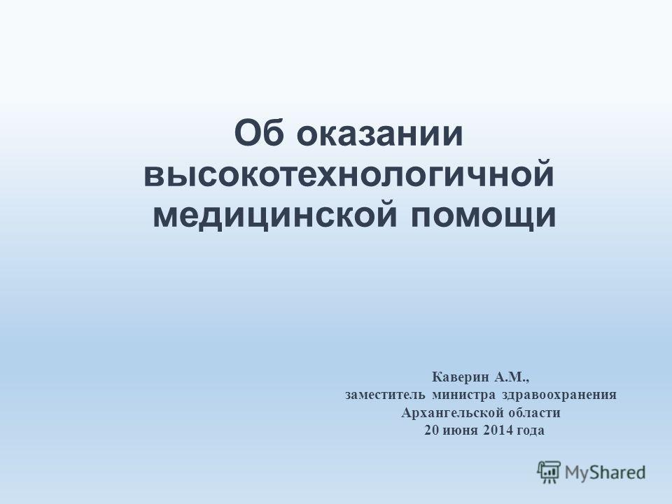 Об оказании высокотехнологичной медицинской помощи Каверин А.М., заместитель министра здравоохранения Архангельской области 20 июня 2014 года