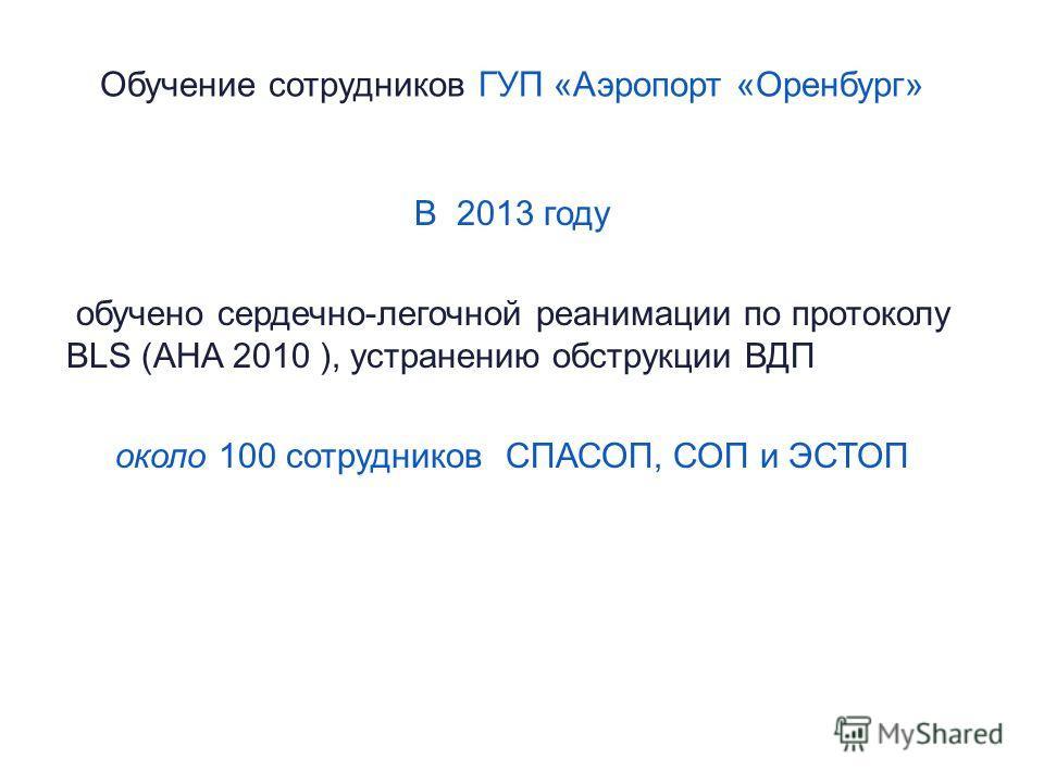 Обучение сотрудников ГУП «Аэропорт «Оренбург» В 2013 году обучено сердечно-легочной реанимации по протоколу BLS (AHA 2010 ), устранению обструкции ВДП около 100 сотрудников СПАСОП, СОП и ЭСТОП