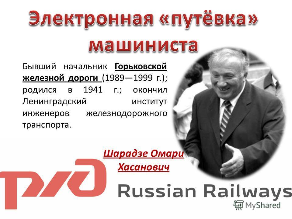 Шарадзе Омари Хасанович Бывший начальник Горьковской железной дороги (19891999 г.); родился в 1941 г.; окончил Ленинградский институт инженеров железнодорожного транспорта.